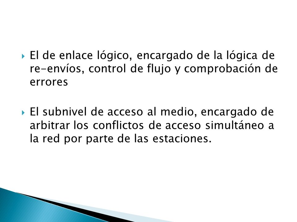 El de enlace lógico, encargado de la lógica de re-envíos, control de flujo y comprobación de errores El subnivel de acceso al medio, encargado de arbitrar los conflictos de acceso simultáneo a la red por parte de las estaciones.