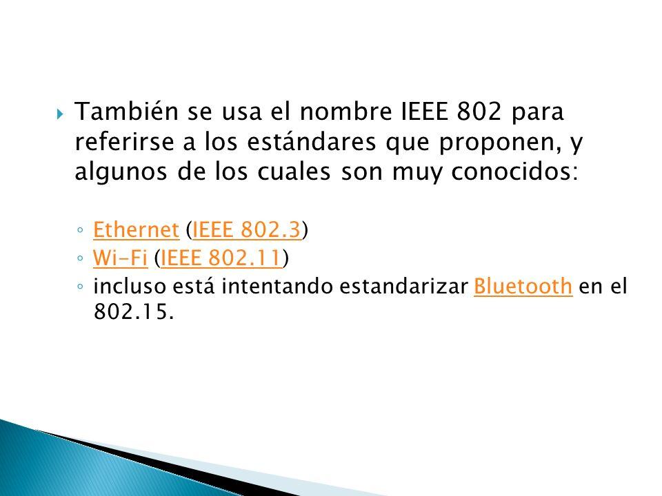También se usa el nombre IEEE 802 para referirse a los estándares que proponen, y algunos de los cuales son muy conocidos: Ethernet (IEEE 802.3) EthernetIEEE 802.3 Wi-Fi (IEEE 802.11) Wi-FiIEEE 802.11 incluso está intentando estandarizar Bluetooth en el 802.15.Bluetooth