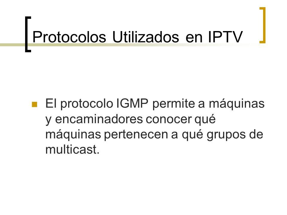 Protocolos Utilizados en IPTV El protocolo IGMP permite a máquinas y encaminadores conocer qué máquinas pertenecen a qué grupos de multicast.