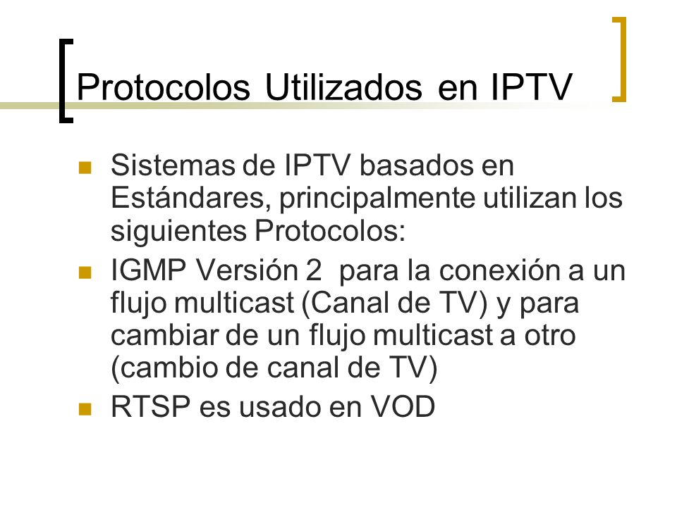 Protocolos Utilizados en IPTV Sistemas de IPTV basados en Estándares, principalmente utilizan los siguientes Protocolos: IGMP Versión 2 para la conexi
