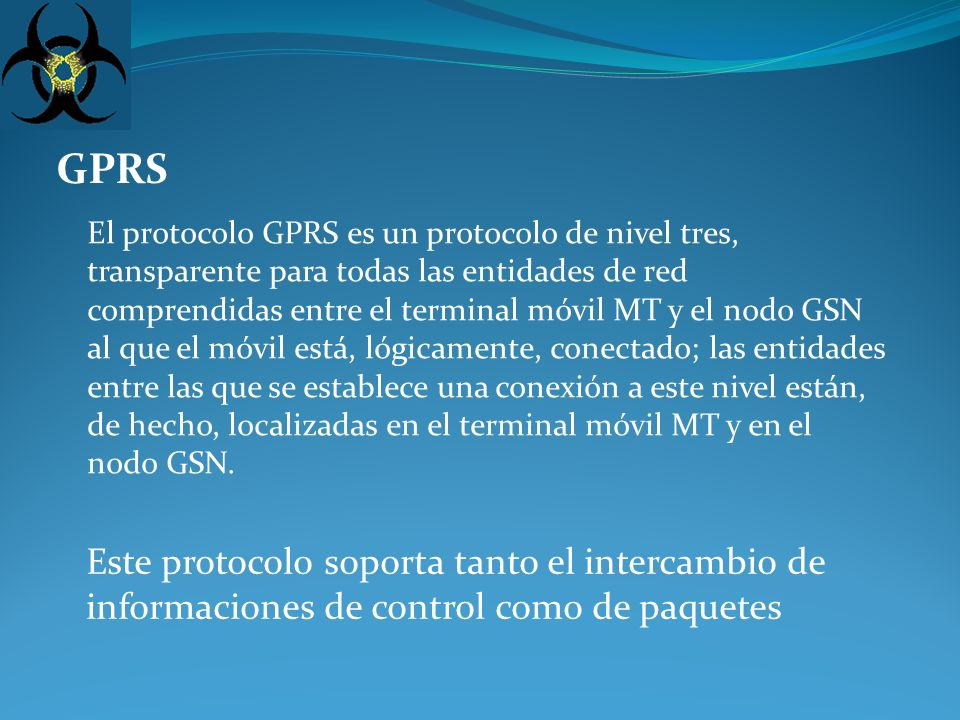 GPRS Este protocolo soporta tanto el intercambio de informaciones de control como de paquetes El protocolo GPRS es un protocolo de nivel tres, transparente para todas las entidades de red comprendidas entre el terminal móvil MT y el nodo GSN al que el móvil está, lógicamente, conectado; las entidades entre las que se establece una conexión a este nivel están, de hecho, localizadas en el terminal móvil MT y en el nodo GSN.