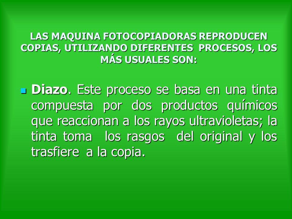 LAS MAQUINA FOTOCOPIADORAS REPRODUCEN COPIAS, UTILIZANDO DIFERENTES PROCESOS, LOS MÁS USUALES SON: Diazo. Este proceso se basa en una tinta compuesta