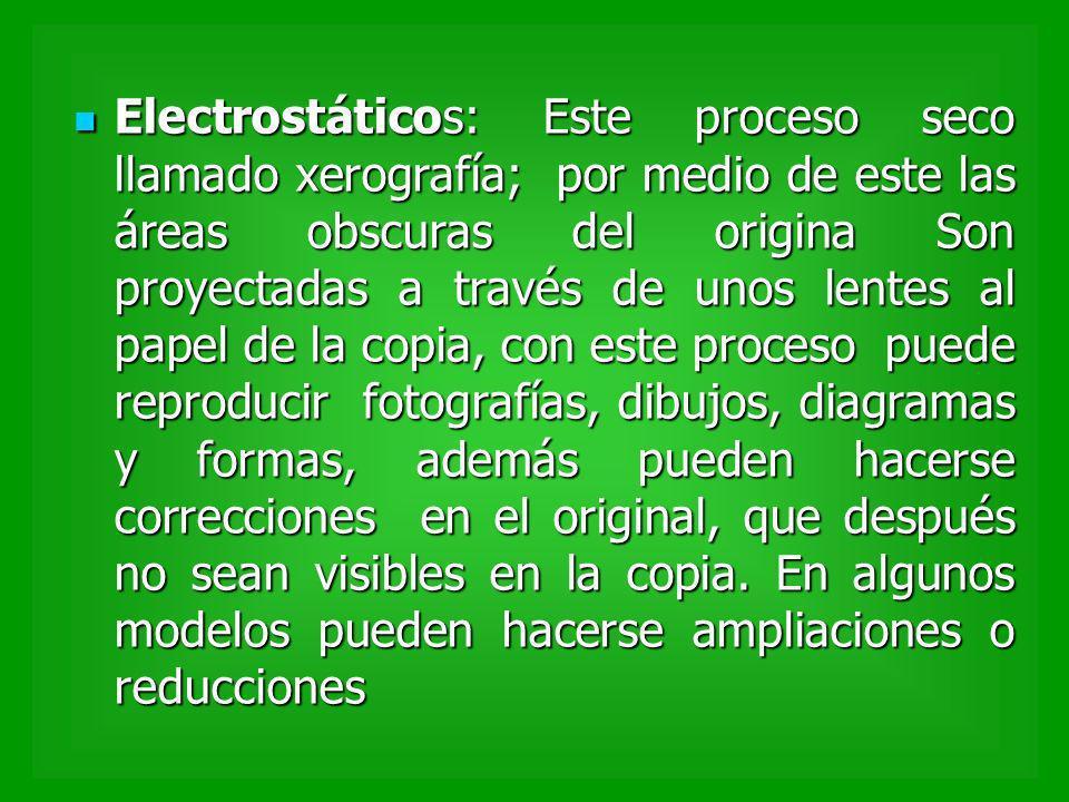 Electrostáticos: Este proceso seco llamado xerografía; por medio de este las áreas obscuras del origina Son proyectadas a través de unos lentes al pap