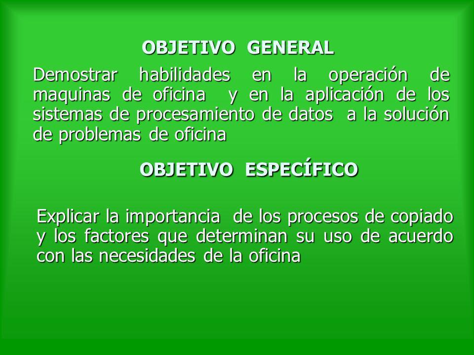 OBJETIVO GENERAL Demostrar habilidades en la operación de maquinas de oficina y en la aplicación de los sistemas de procesamiento de datos a la soluci