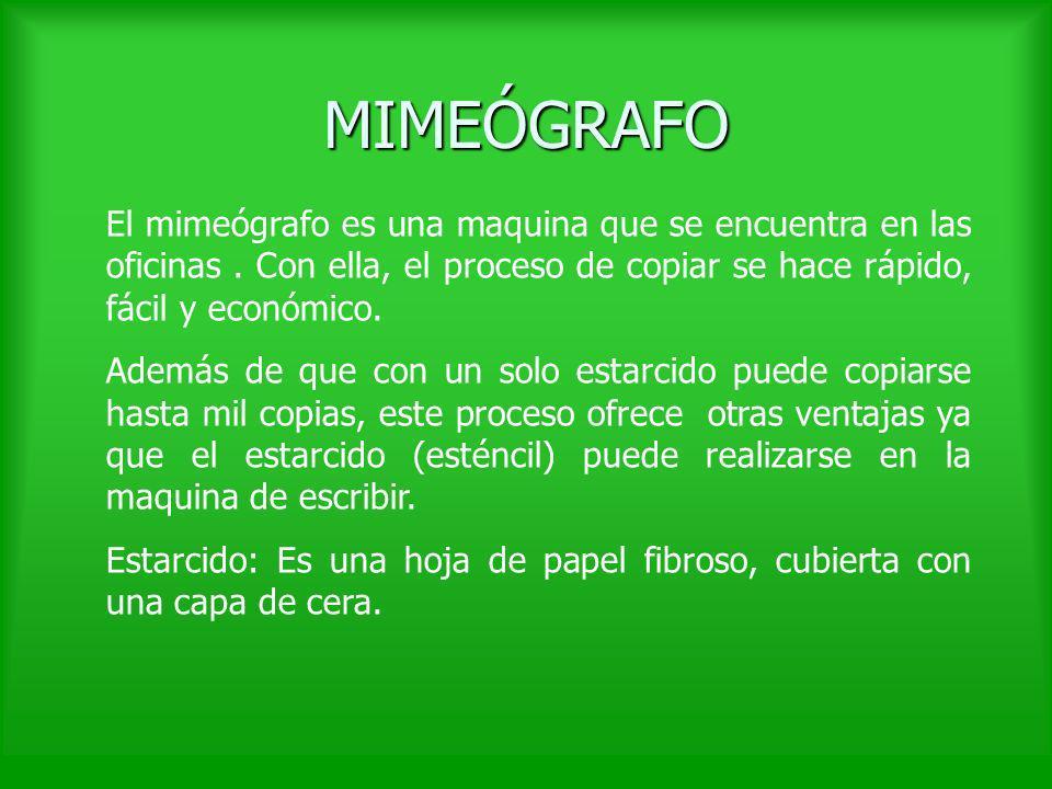 MIMEÓGRAFO El mimeógrafo es una maquina que se encuentra en las oficinas. Con ella, el proceso de copiar se hace rápido, fácil y económico. Además de