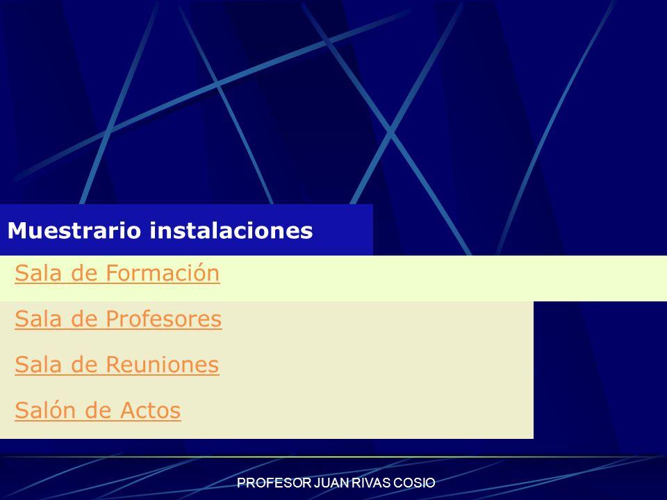 PROFESOR JUAN RIVAS COSIO Muestrario instalaciones Sala de Formación Sala de Profesores Sala de Reuniones Salón de Actos
