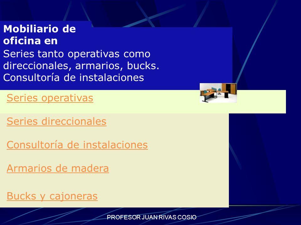 PROFESOR JUAN RIVAS COSIO Mobiliario de oficina en madera Series tanto operativas como direccionales, armarios, bucks. Consultoría de instalaciones Se