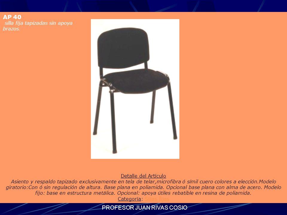 PROFESOR JUAN RIVAS COSIO AP 40 silla fija tapizadas sin apoya brazos. Detalle del Artículo Asiento y respaldo tapizado exclusivamente en tela de tela