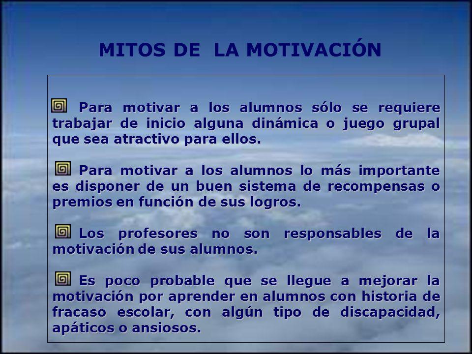 MITOS DE LA MOTIVACIÓN Para motivar a los alumnos sólo se requiere trabajar de inicio alguna dinámica o juego grupal que sea atractivo para ellos.