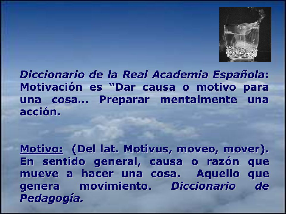 Diccionario de la Real Academia Española: Motivación es Dar causa o motivo para una cosa… Preparar mentalmente una acción.