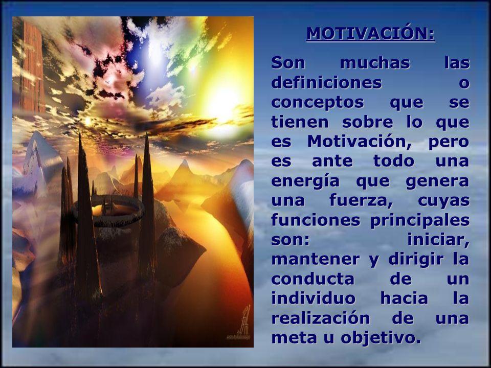 MOTIVACIÓN: Son muchas las definiciones o conceptos que se tienen sobre lo que es Motivación, pero es ante todo una energía que genera una fuerza, cuyas funciones principales son: iniciar, mantener y dirigir la conducta de un individuo hacia la realización de una meta u objetivo.