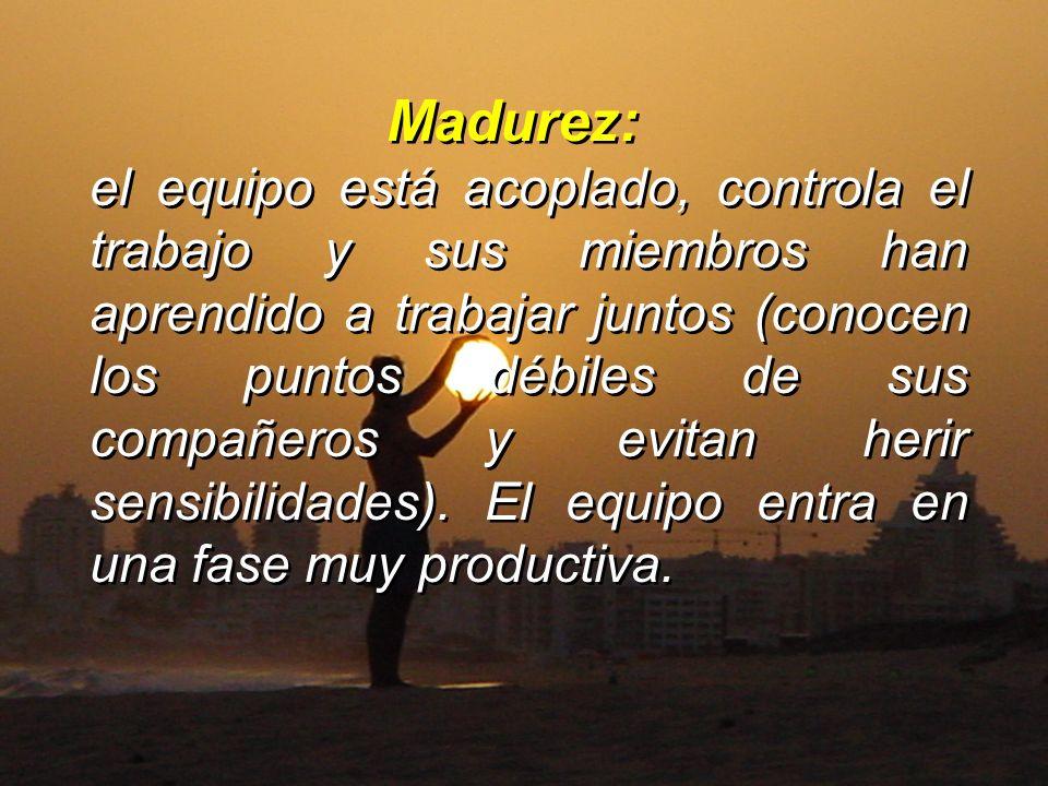 Madurez: el equipo está acoplado, controla el trabajo y sus miembros han aprendido a trabajar juntos (conocen los puntos débiles de sus compañeros y e