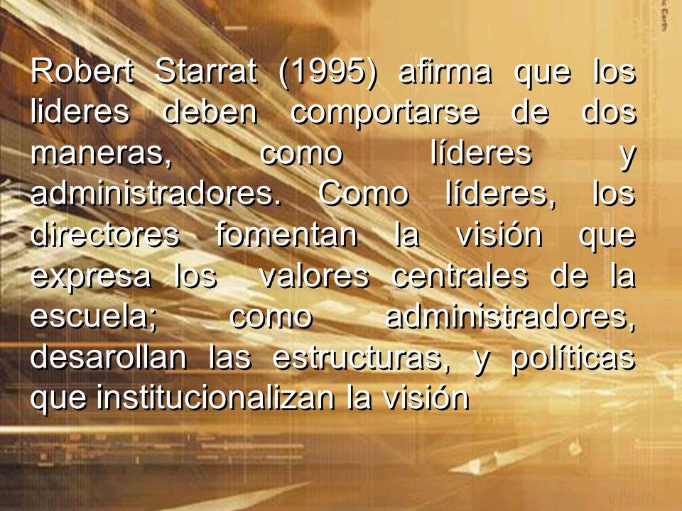 Robert Starrat (1995) afirma que los lideres deben comportarse de dos maneras, como líderes y administradores. Como líderes, los directores fomentan l