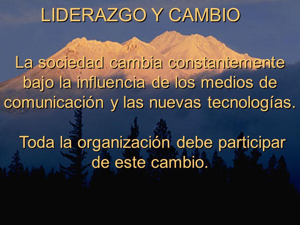 LIDERAZGO Y CAMBIO La sociedad cambia constantemente bajo la influencia de los medios de comunicación y las nuevas tecnologías. Toda la organización d
