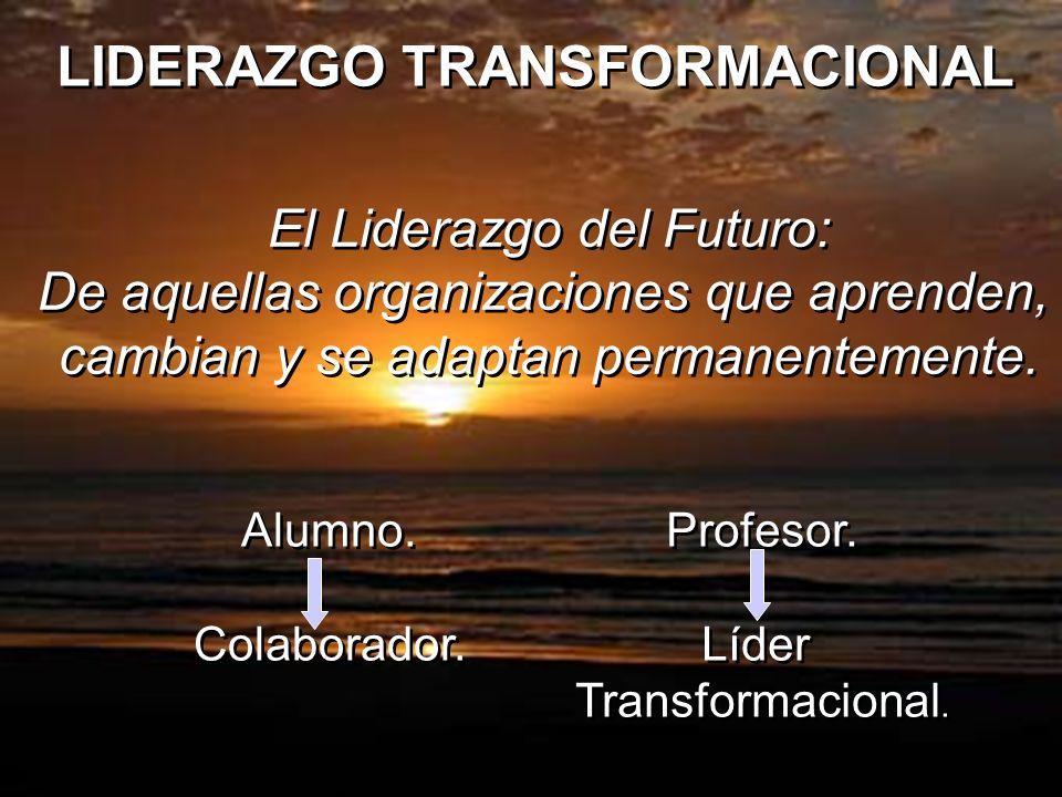 LIDERAZGO TRANSFORMACIONAL El Liderazgo del Futuro: De aquellas organizaciones que aprenden, cambian y se adaptan permanentemente. El Liderazgo del Fu