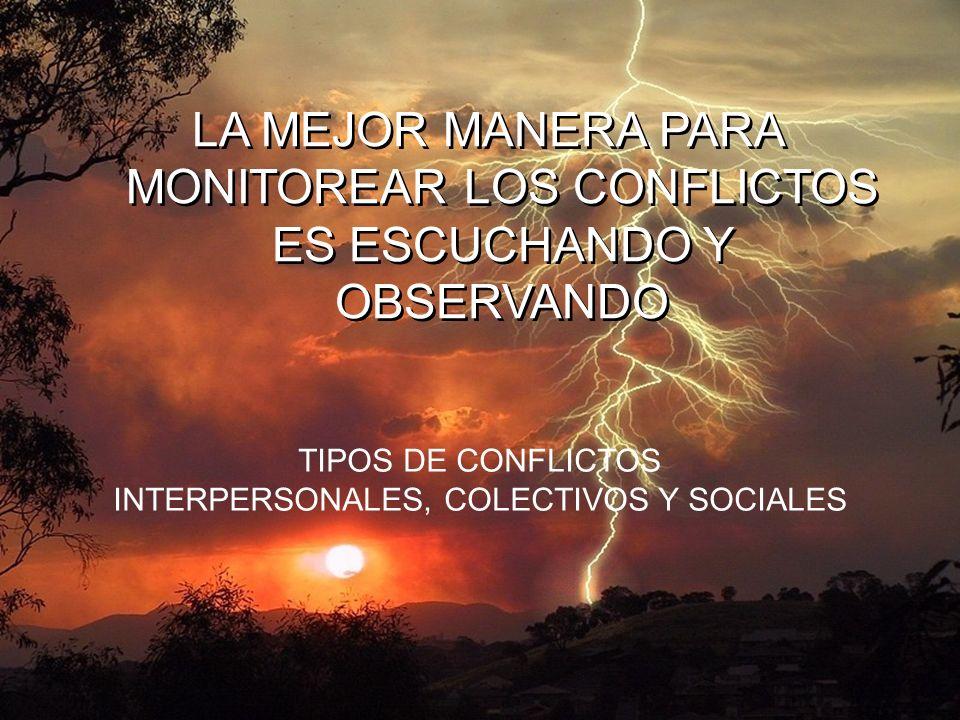 LA MEJOR MANERA PARA MONITOREAR LOS CONFLICTOS ES ESCUCHANDO Y OBSERVANDO TIPOS DE CONFLICTOS INTERPERSONALES, COLECTIVOS Y SOCIALES