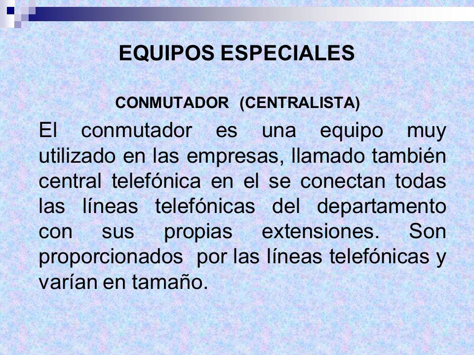 EQUIPOS ESPECIALES CONMUTADOR (CENTRALISTA) El conmutador es una equipo muy utilizado en las empresas, llamado también central telefónica en el se con