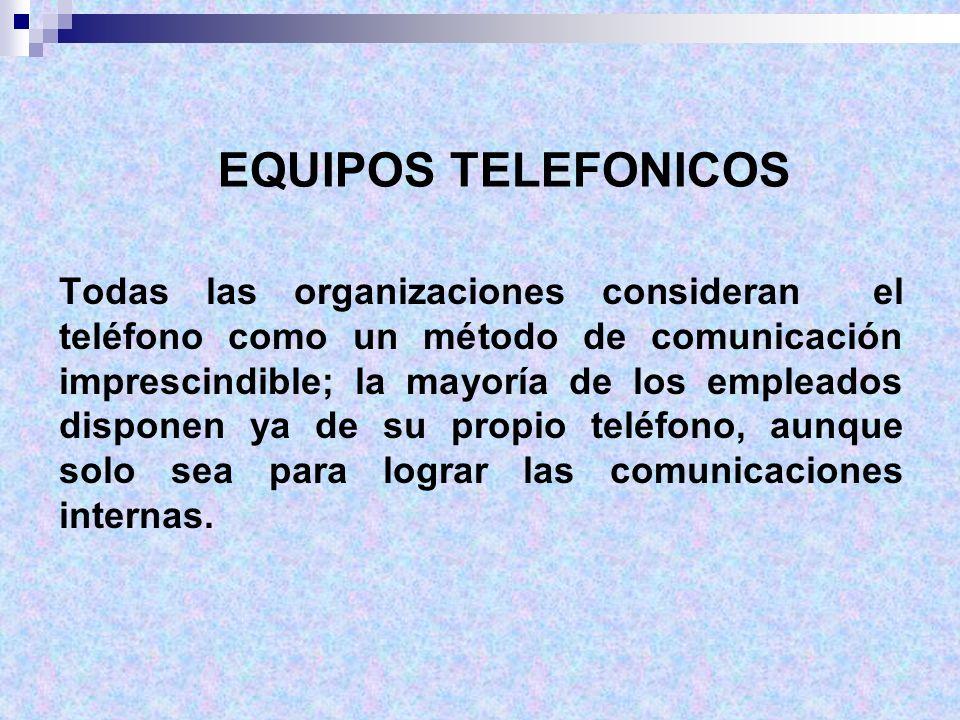 EQUIPOS TELEFONICOS Todas las organizaciones consideran el teléfono como un método de comunicación imprescindible; la mayoría de los empleados dispone
