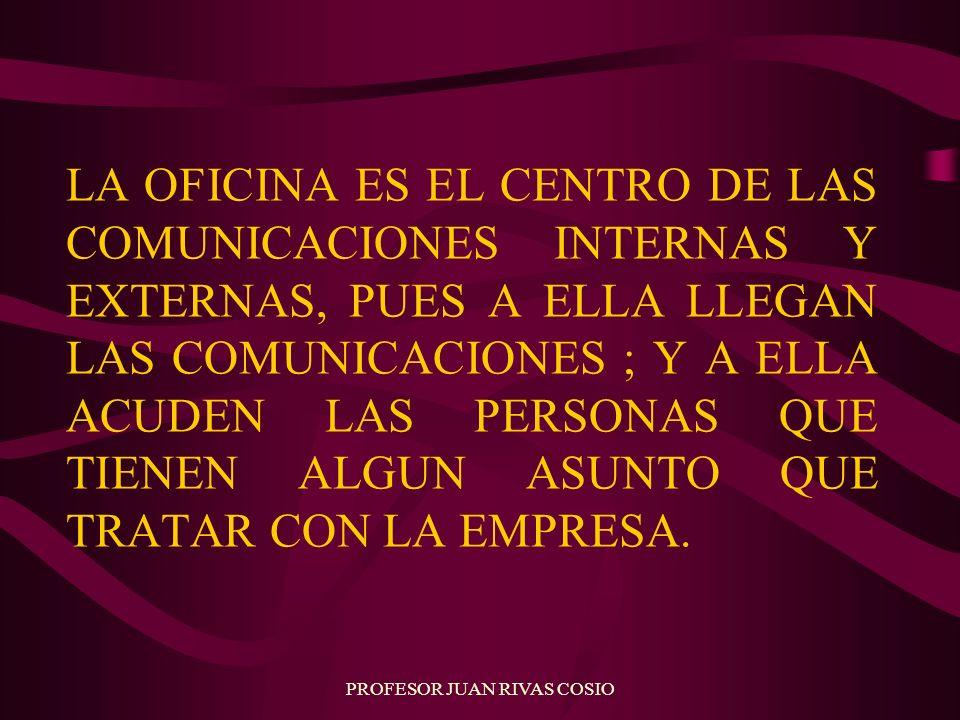 PROFESOR JUAN RIVAS COSIO LA OFICINA ES EL CENTRO DE LAS COMUNICACIONES INTERNAS Y EXTERNAS, PUES A ELLA LLEGAN LAS COMUNICACIONES ; Y A ELLA ACUDEN L