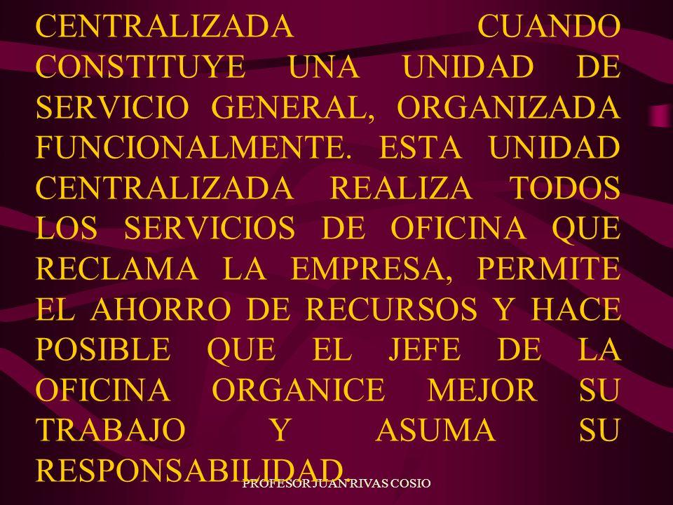 PROFESOR JUAN RIVAS COSIO CENTRALIZADA CUANDO CONSTITUYE UNA UNIDAD DE SERVICIO GENERAL, ORGANIZADA FUNCIONALMENTE. ESTA UNIDAD CENTRALIZADA REALIZA T