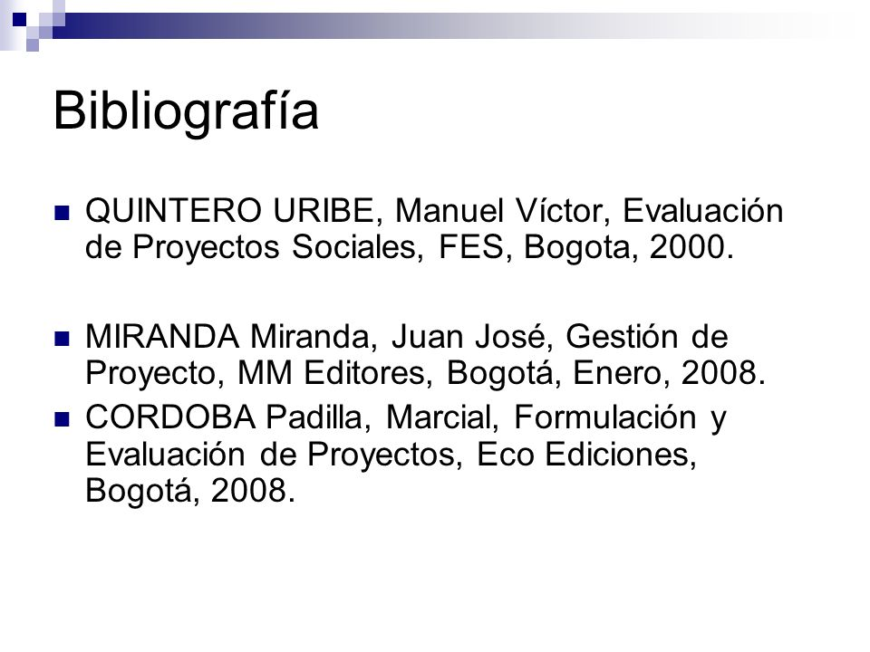 Bibliografía QUINTERO URIBE, Manuel Víctor, Evaluación de Proyectos Sociales, FES, Bogota, 2000. MIRANDA Miranda, Juan José, Gestión de Proyecto, MM E