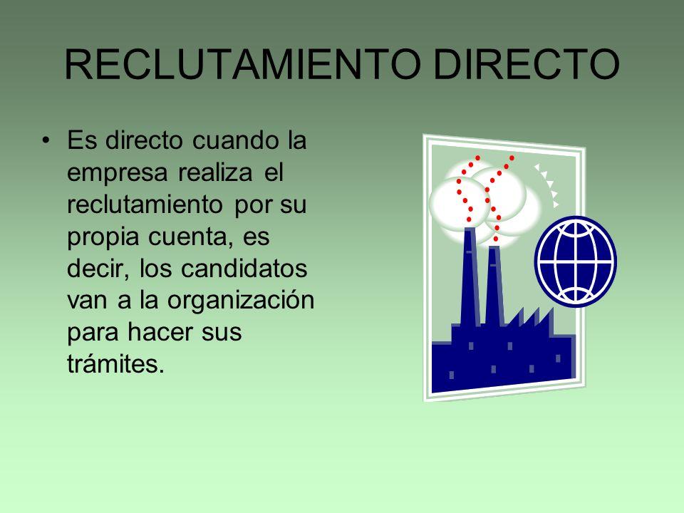 RECLUTAMIENTO DIRECTO Es directo cuando la empresa realiza el reclutamiento por su propia cuenta, es decir, los candidatos van a la organización para