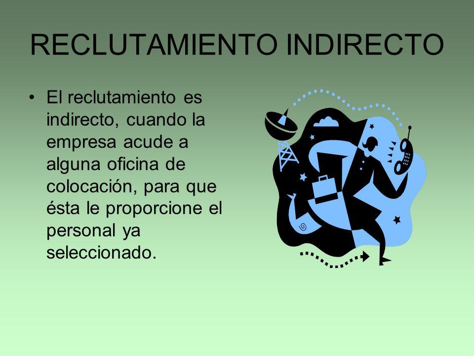 RECLUTAMIENTO INDIRECTO El reclutamiento es indirecto, cuando la empresa acude a alguna oficina de colocación, para que ésta le proporcione el persona