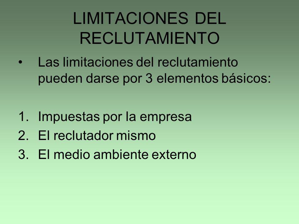 LIMITACIONES DEL RECLUTAMIENTO Las limitaciones del reclutamiento pueden darse por 3 elementos básicos: 1.Impuestas por la empresa 2.El reclutador mis