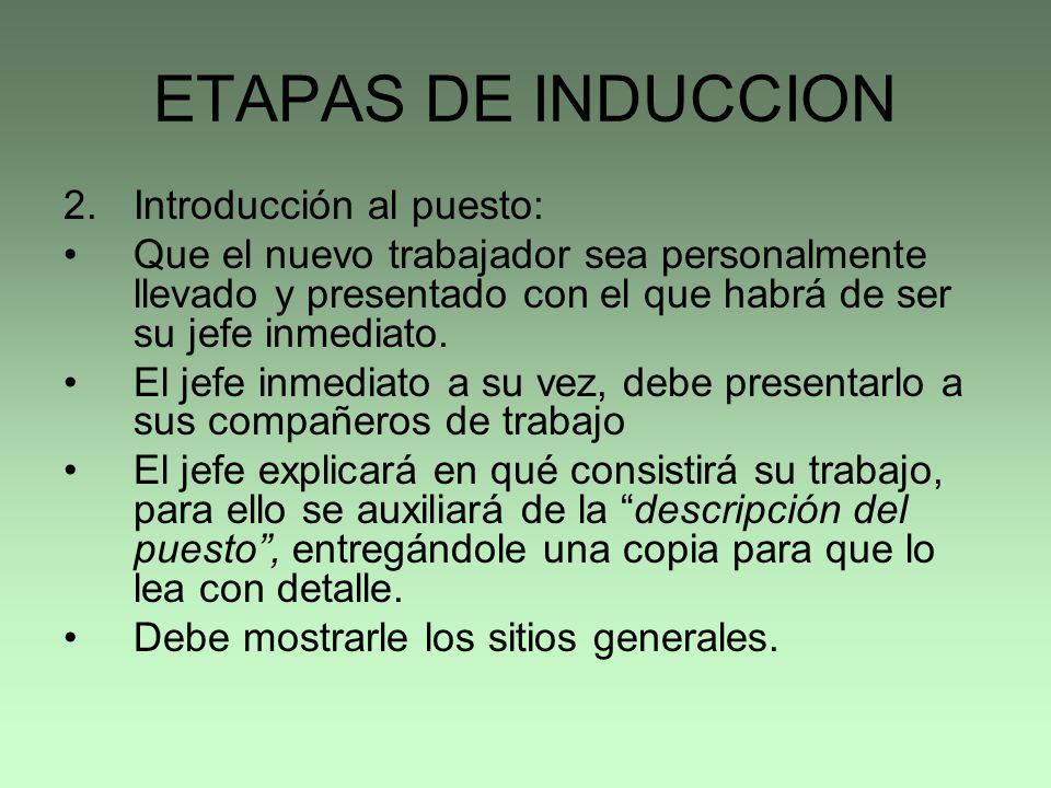 ETAPAS DE INDUCCION 2.Introducción al puesto: Que el nuevo trabajador sea personalmente llevado y presentado con el que habrá de ser su jefe inmediato