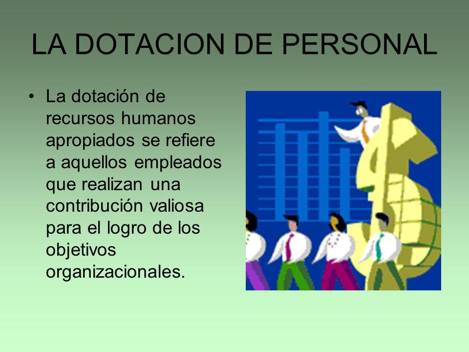 LA DOTACION DE PERSONAL La dotación de recursos humanos apropiados se refiere a aquellos empleados que realizan una contribución valiosa para el logro