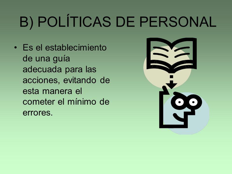 B) POLÍTICAS DE PERSONAL Es el establecimiento de una guía adecuada para las acciones, evitando de esta manera el cometer el mínimo de errores.