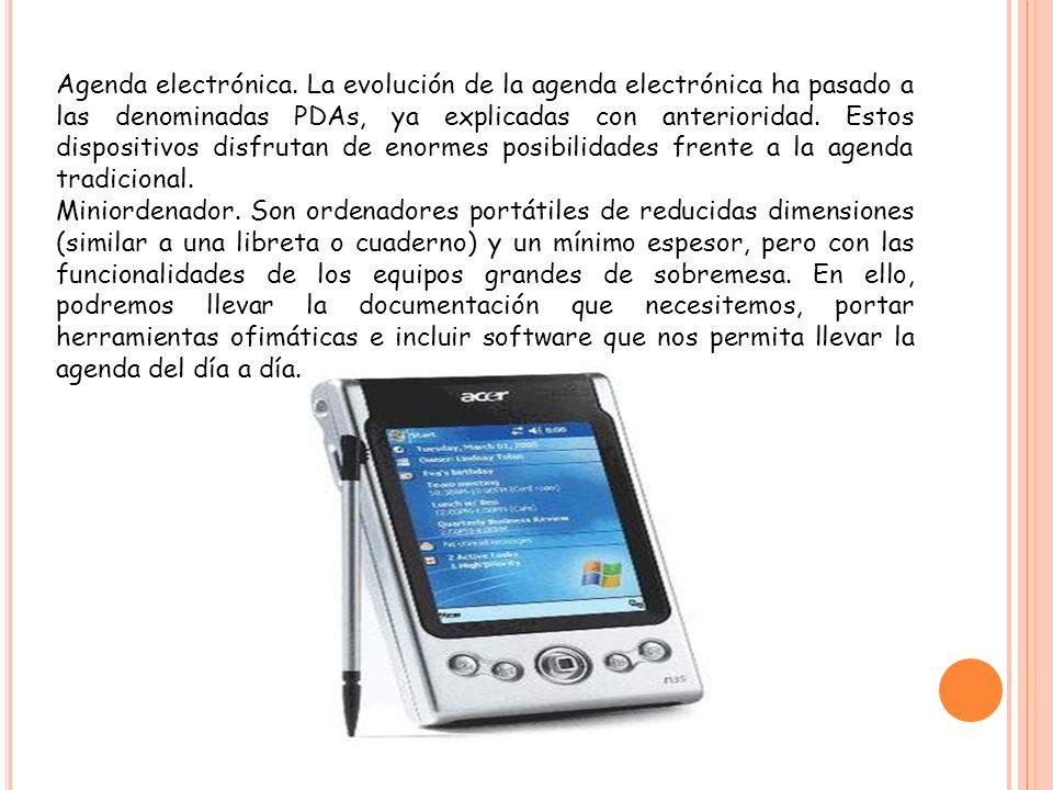 Agenda electrónica. La evolución de la agenda electrónica ha pasado a las denominadas PDAs, ya explicadas con anterioridad. Estos dispositivos disfrut
