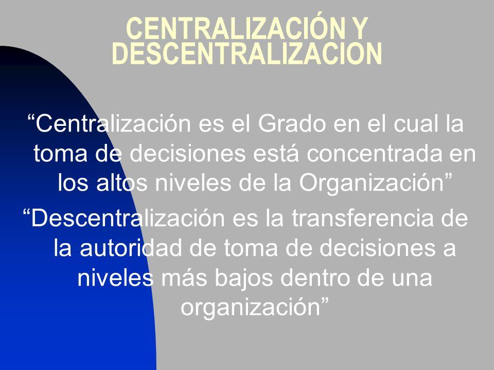 CENTRALIZACIÓN Y DESCENTRALIZACION Centralización es el Grado en el cual la toma de decisiones está concentrada en los altos niveles de la Organizació