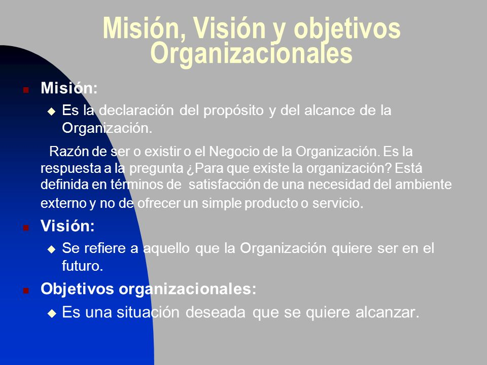 Misión, Visión y objetivos Organizacionales Misión: Es la declaración del propósito y del alcance de la Organización. Razón de ser o existir o el Nego