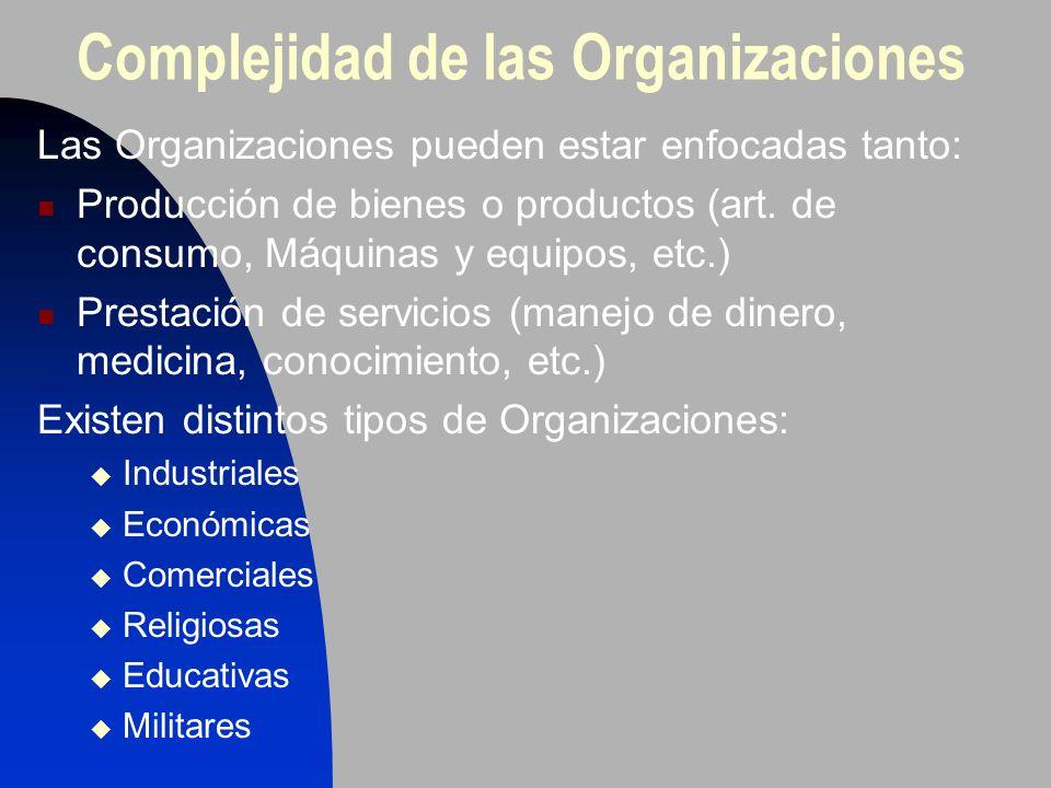 Complejidad de las Organizaciones Las Organizaciones pueden estar enfocadas tanto: Producción de bienes o productos (art. de consumo, Máquinas y equip