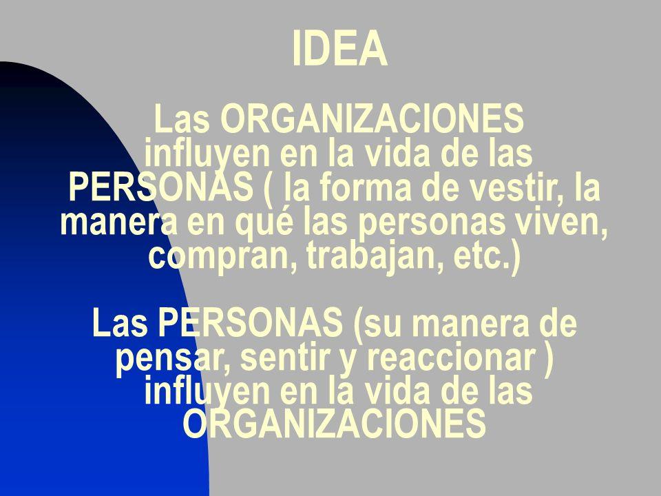 IDEA Las ORGANIZACIONES influyen en la vida de las PERSONAS ( la forma de vestir, la manera en qué las personas viven, compran, trabajan, etc.) Las PE