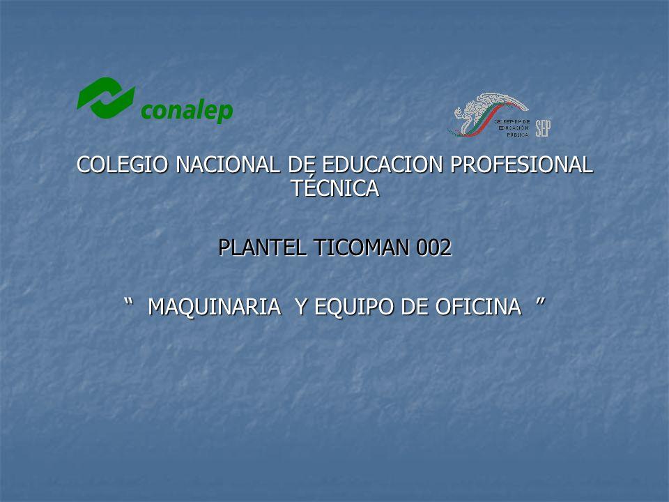 COLEGIO NACIONAL DE EDUCACION PROFESIONAL TÉCNICA PLANTEL TICOMAN 002 MAQUINARIA Y EQUIPO DE OFICINA MAQUINARIA Y EQUIPO DE OFICINA