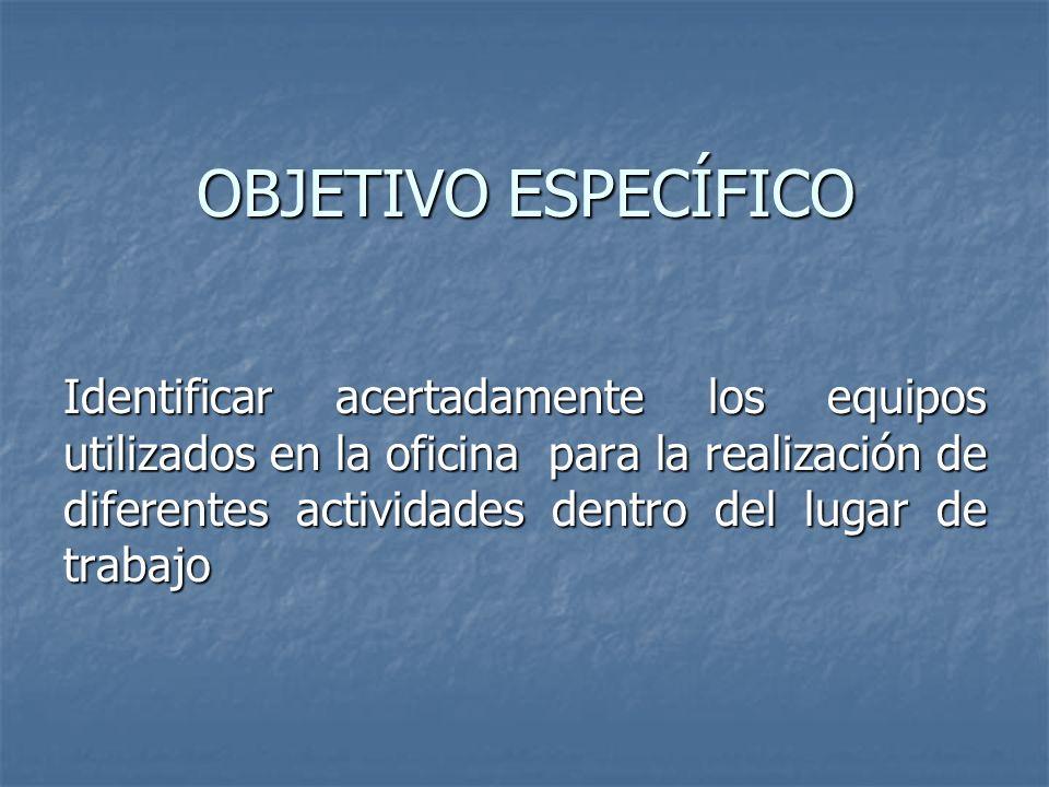 OBJETIVO ESPECÍFICO Identificar acertadamente los equipos utilizados en la oficina para la realización de diferentes actividades dentro del lugar de t