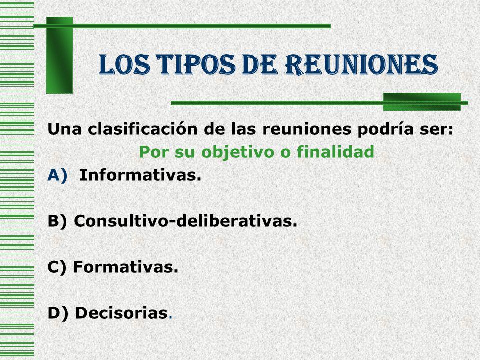 Los Tipos De Reuniones Una clasificación de las reuniones podría ser: Por su objetivo o finalidad A)Informativas. B) Consultivo-deliberativas. C) Form