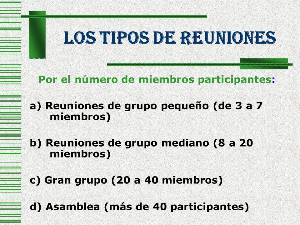 Los tipos de reuniones Por el número de miembros participantes: a) Reuniones de grupo pequeño (de 3 a 7 miembros) b) Reuniones de grupo mediano (8 a 2