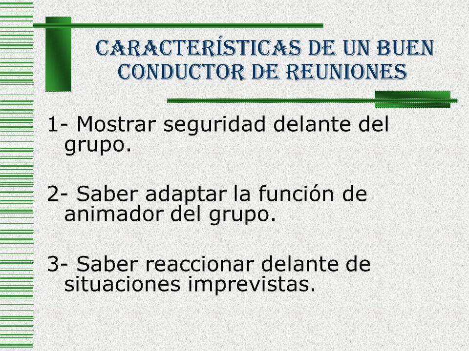 Características De Un Buen Conductor De Reuniones 1- Mostrar seguridad delante del grupo. 2- Saber adaptar la función de animador del grupo. 3- Saber
