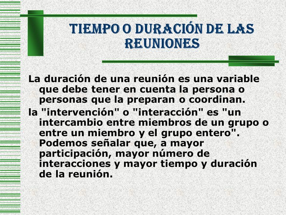 Tiempo O Duración De Las Reuniones Cuanto mayor es el grupo de personas en una reunión, aumenta progresivamente el número de interacciones y se necesita mayor tiempo para que el grupo pueda tomar una decisión o llegar a un acuerdo.