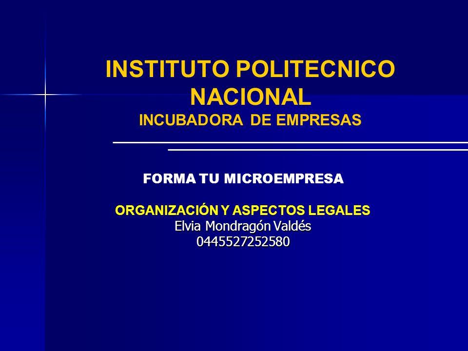 INSTITUTO POLITECNICO NACIONAL INCUBADORA DE EMPRESAS FORMA TU MICROEMPRESA ORGANIZACIÓN Y ASPECTOS LEGALES Elvia Mondragón Valdés 0445527252580