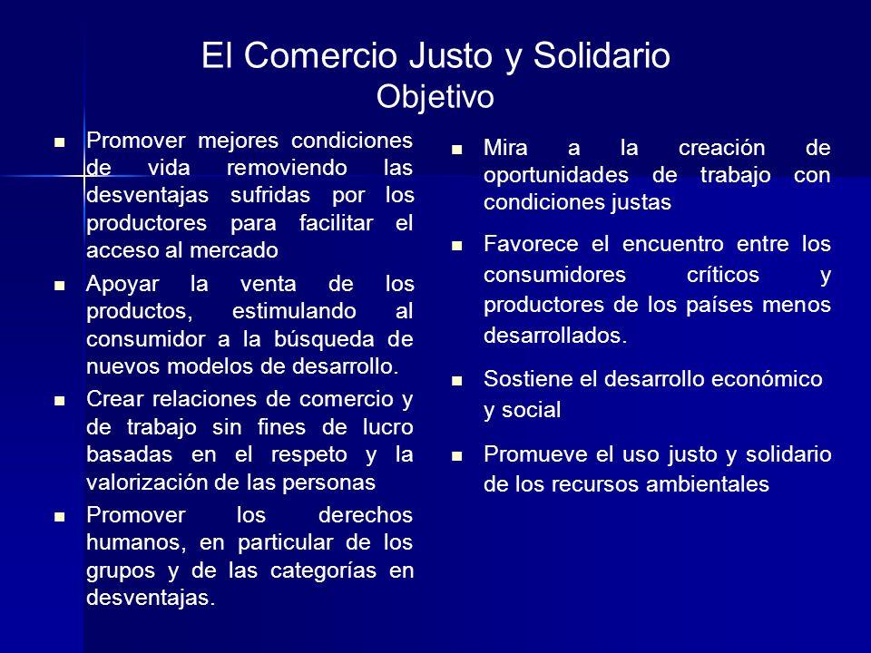 El Comercio Justo y Solidario Objetivo Promover mejores condiciones de vida removiendo las desventajas sufridas por los productores para facilitar el