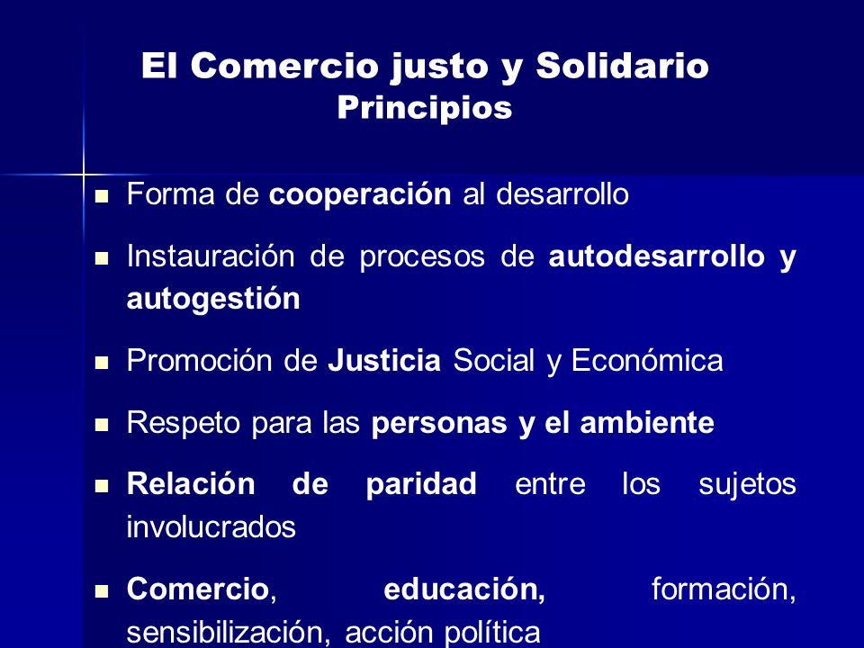 El Comercio justo y Solidario Principios Forma de cooperación al desarrollo Instauración de procesos de autodesarrollo y autogestión Promoción de Just