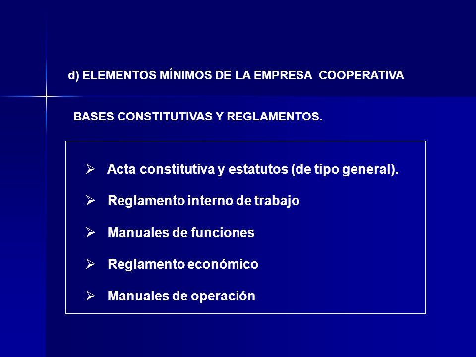 BASES CONSTITUTIVAS Y REGLAMENTOS. d) ELEMENTOS MÍNIMOS DE LA EMPRESA COOPERATIVA Acta constitutiva y estatutos (de tipo general). Reglamento interno