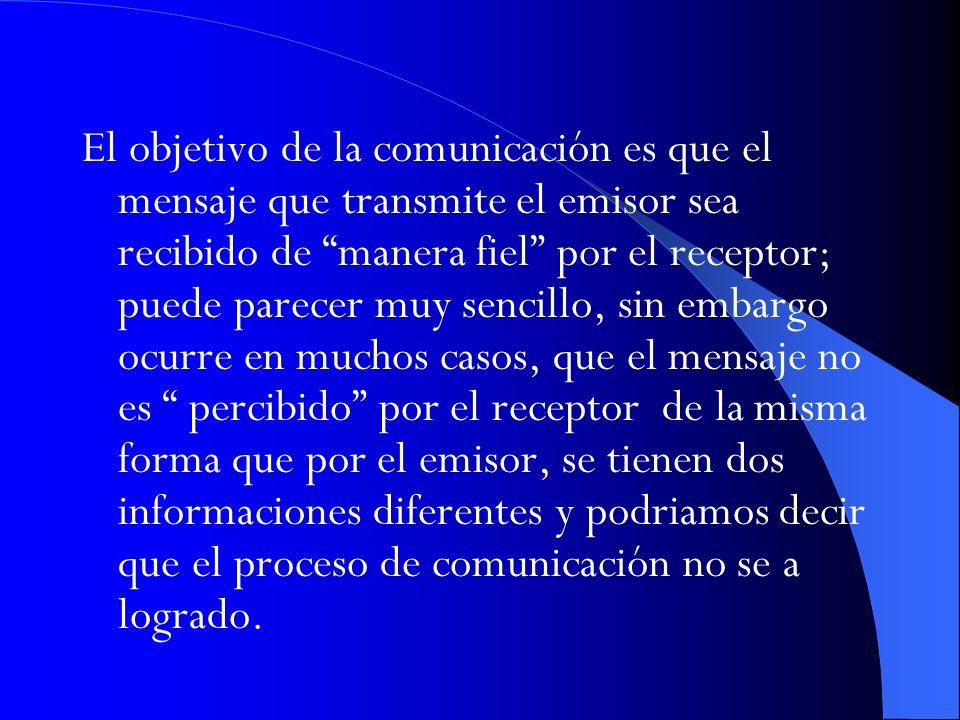 El objetivo de la comunicación es que el mensaje que transmite el emisor sea recibido de manera fiel por el receptor; puede parecer muy sencillo, sin