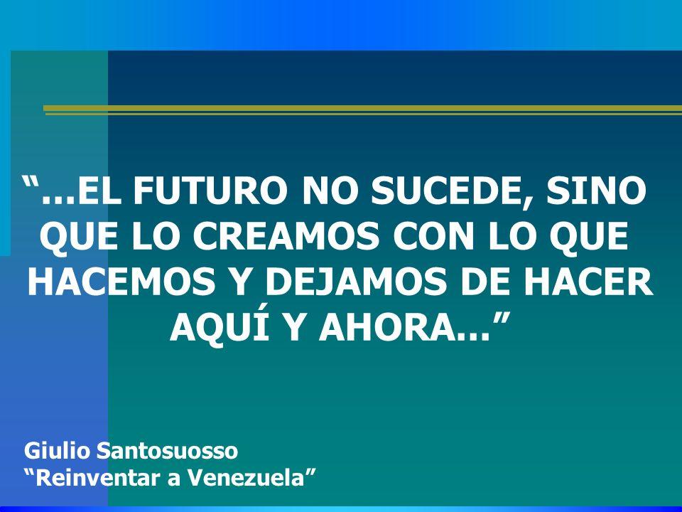 ...EL FUTURO NO SUCEDE, SINO QUE LO CREAMOS CON LO QUE HACEMOS Y DEJAMOS DE HACER AQUÍ Y AHORA... Giulio Santosuosso Reinventar a Venezuela