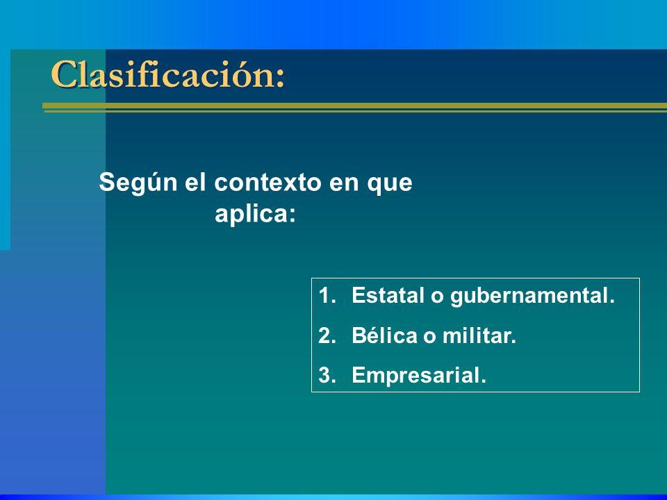 Clasificación: Según el contexto en que aplica: 1.Estatal o gubernamental. 2.Bélica o militar. 3.Empresarial.