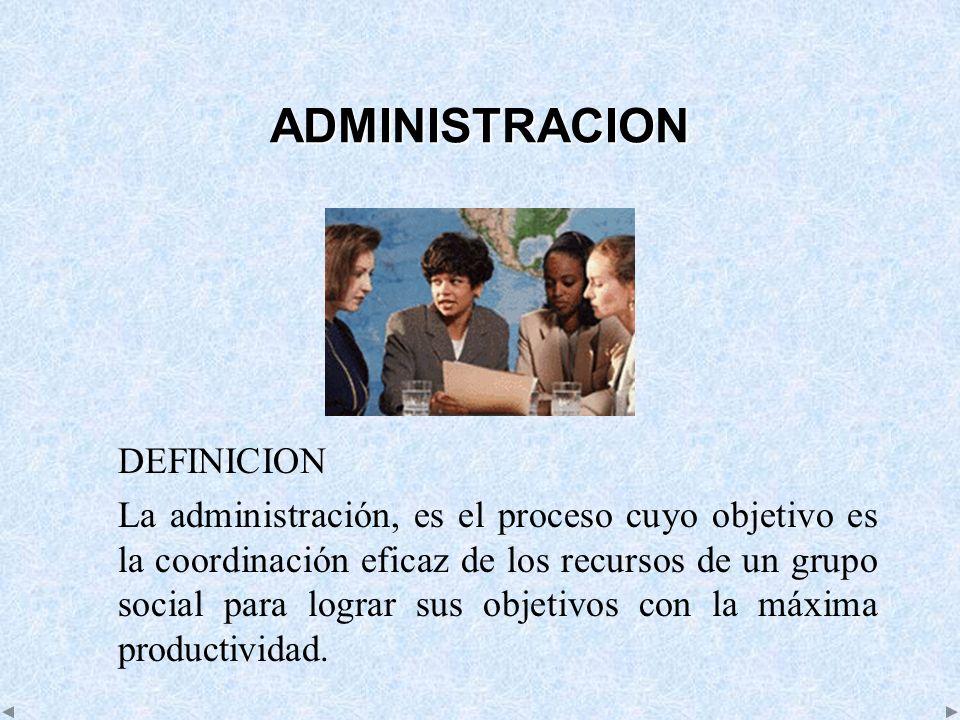 ADMINISTRACION DEFINICION La administración, es el proceso cuyo objetivo es la coordinación eficaz de los recursos de un grupo social para lograr sus